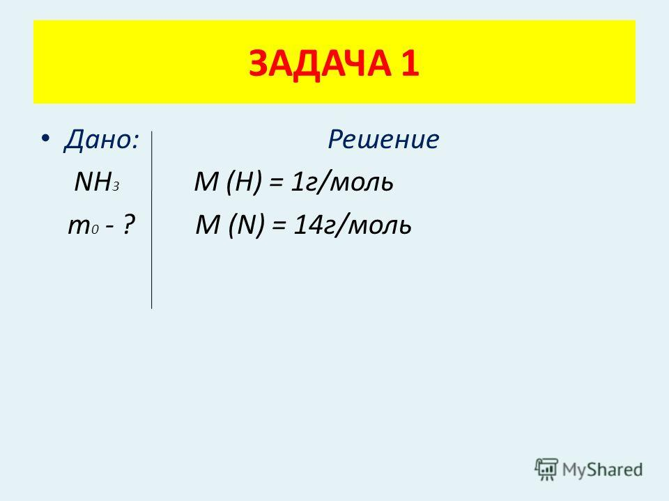 Дано: Решение NН 3 М (Н) = 1г/моль m 0 - ? М (N) = 14г/моль ЗАДАЧА 1