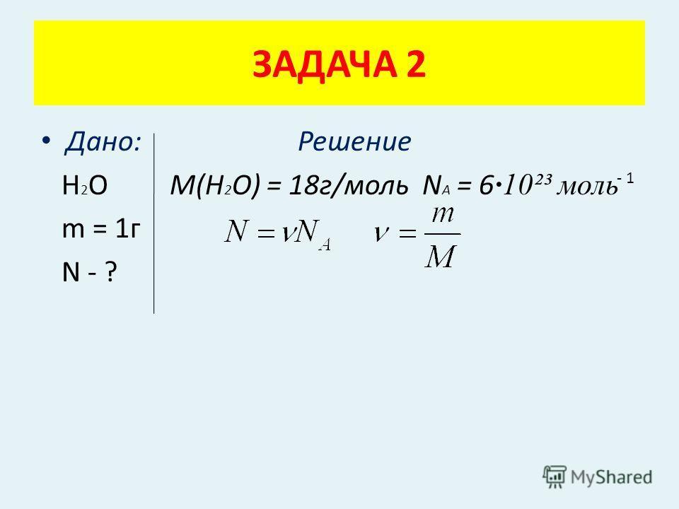Дано: Решение Н 2 О M(H 2 O) = 18г/моль N A = 6 ·10²³ моль m = 1г N - ? ЗАДАЧА 2 - 1