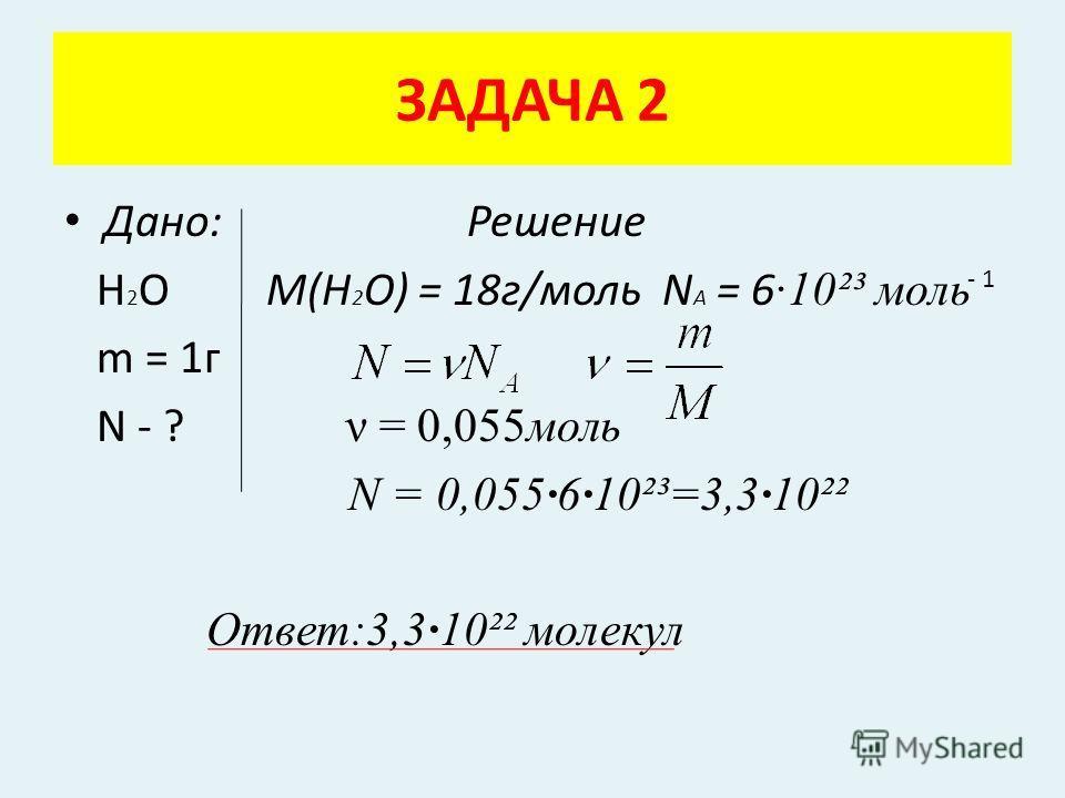 Дано: Решение Н 2 О M(H 2 O) = 18г/моль N A = 6 ·10²³ моль m = 1г N - ? ν = 0,055моль N = 0,055·6·10²³=3,3·10²² Ответ:3,3·10²² молекул ЗАДАЧА 2 - 1