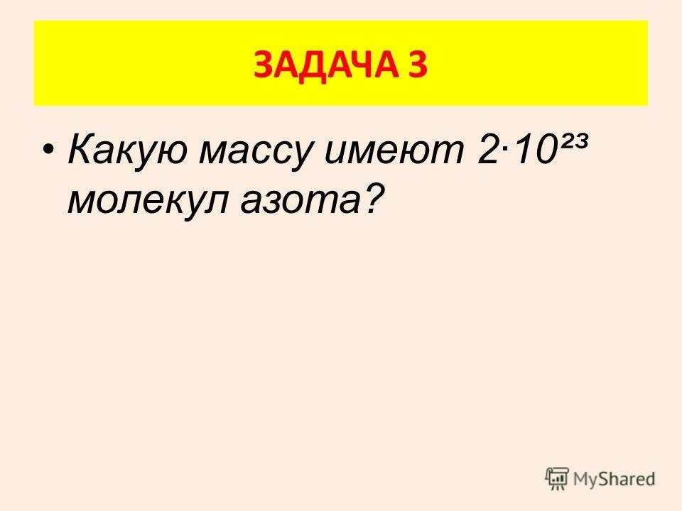 Какую массу имеют 2·10²³ молекул азота? ЗАДАЧА 3