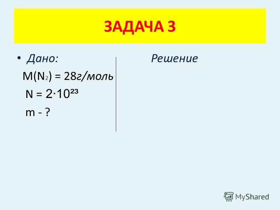 Дано: Решение М(N 2 ) = 28г/моль N = 2·10²³ m - ? ЗАДАЧА 3