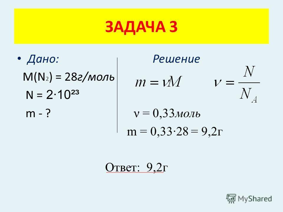 Дано: Решение М(N 2 ) = 28г/моль N = 2·10²³ m - ? ν = 0,33моль m = 0,33·28 = 9,2г Ответ: 9,2г ЗАДАЧА 3
