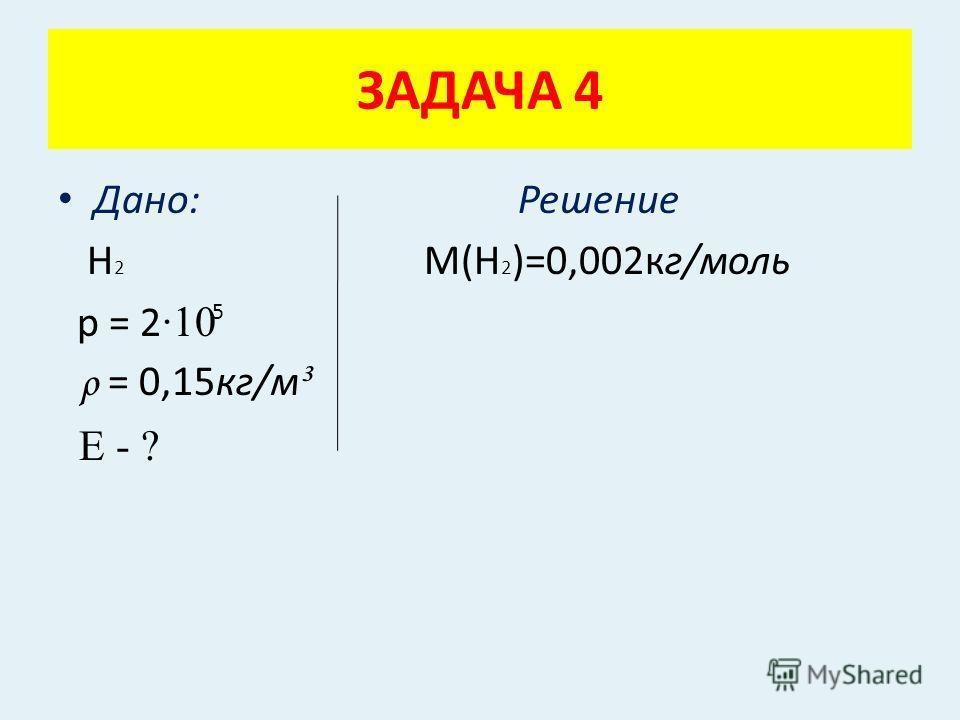 Дано: Решение Н 2 М(Н 2 )=0,002кг/моль р = 2 ·10 ρ = 0,15кг/м ³ Е - ? ЗАДАЧА 4 5