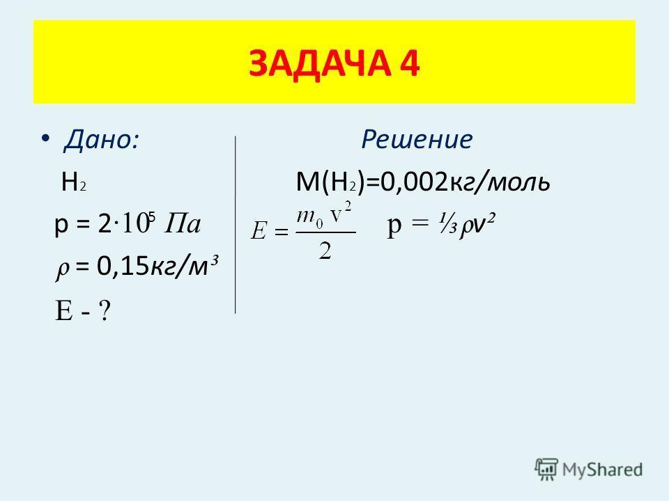 Дано: Решение Н 2 М(Н 2 )=0,002кг/моль р = 2 ·10 Па p = ρ v ² ρ = 0,15кг/м ³ Е - ? ЗАДАЧА 4 5