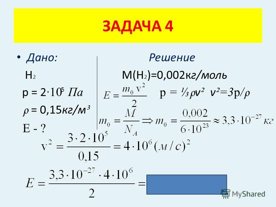 Дано: Решение Н 2 М(Н 2 )=0,002кг/моль р = 2 ·10 Па p = ρ v ² v ²=3p/ ρ ρ = 0,15кг/м ³ Е - ? ЗАДАЧА 4 5