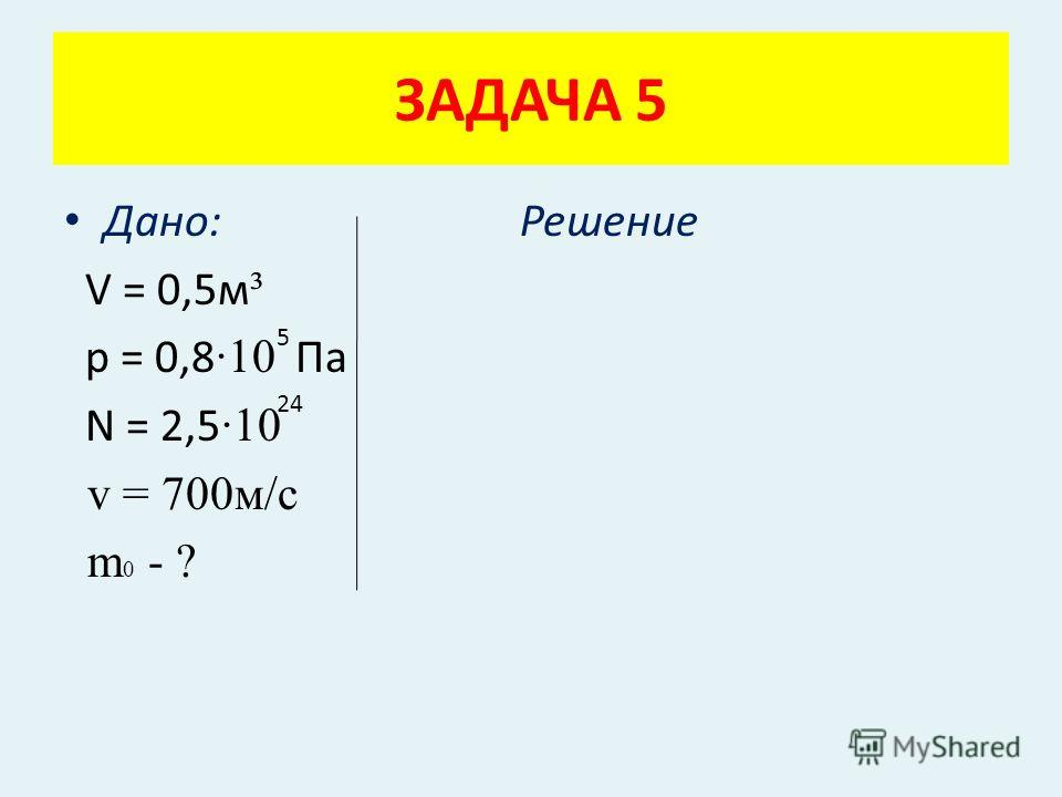 Дано: Решение V = 0,5м ³ p = 0,8 ·10 Па N = 2,5 ·10 v = 700м/с m 0 - ? ЗАДАЧА 5 5 24