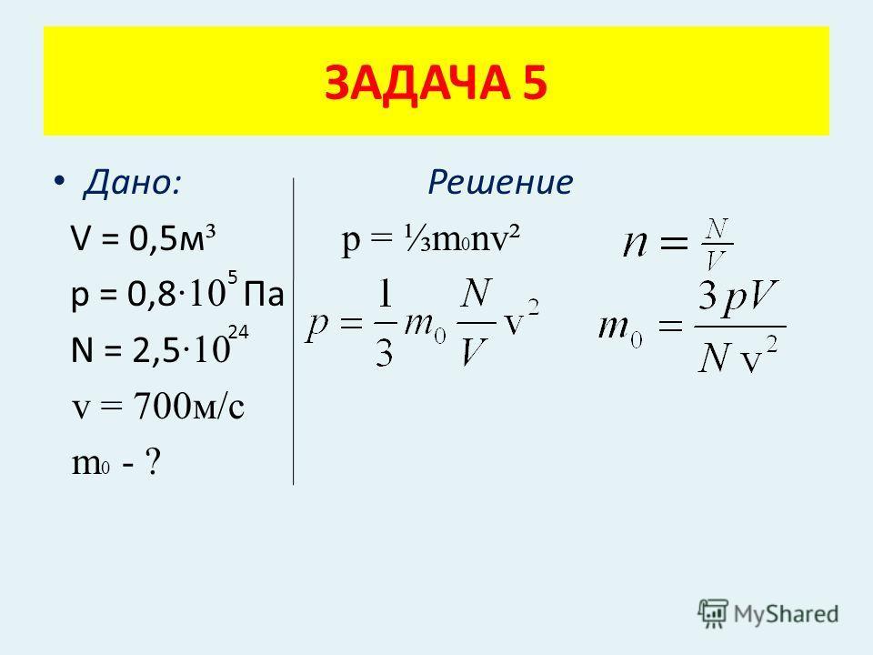 Дано: Решение V = 0,5м ³ p = m 0 nv² p = 0,8 ·10 Па N = 2,5 ·10 v = 700м/с m 0 - ? ЗАДАЧА 5 5 24