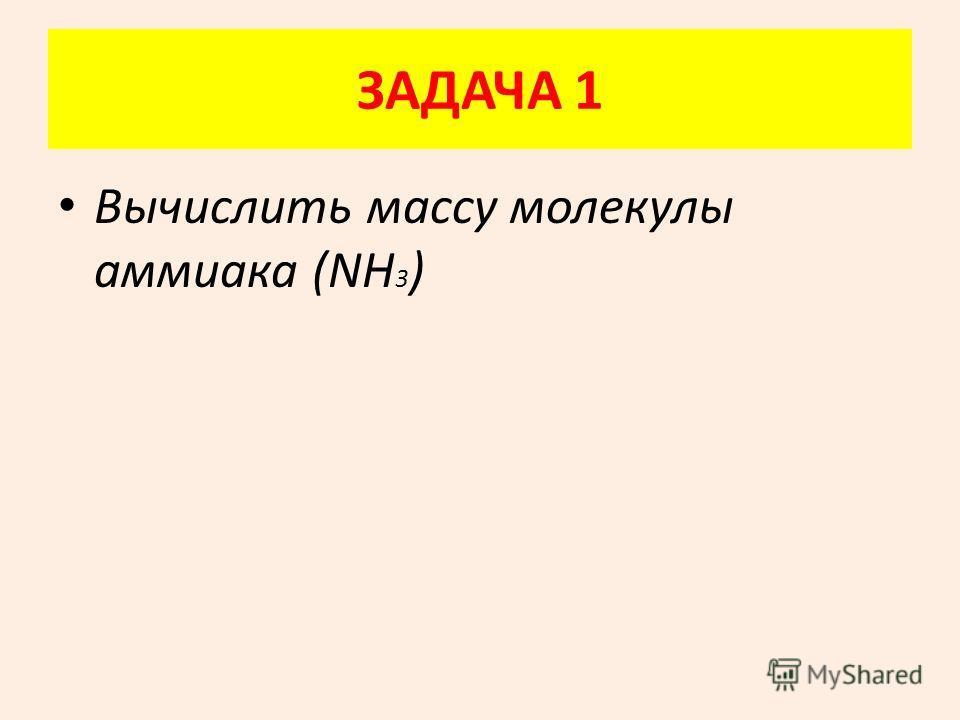 ЗАДАЧА 1 Вычислить массу молекулы аммиака (NН 3 )