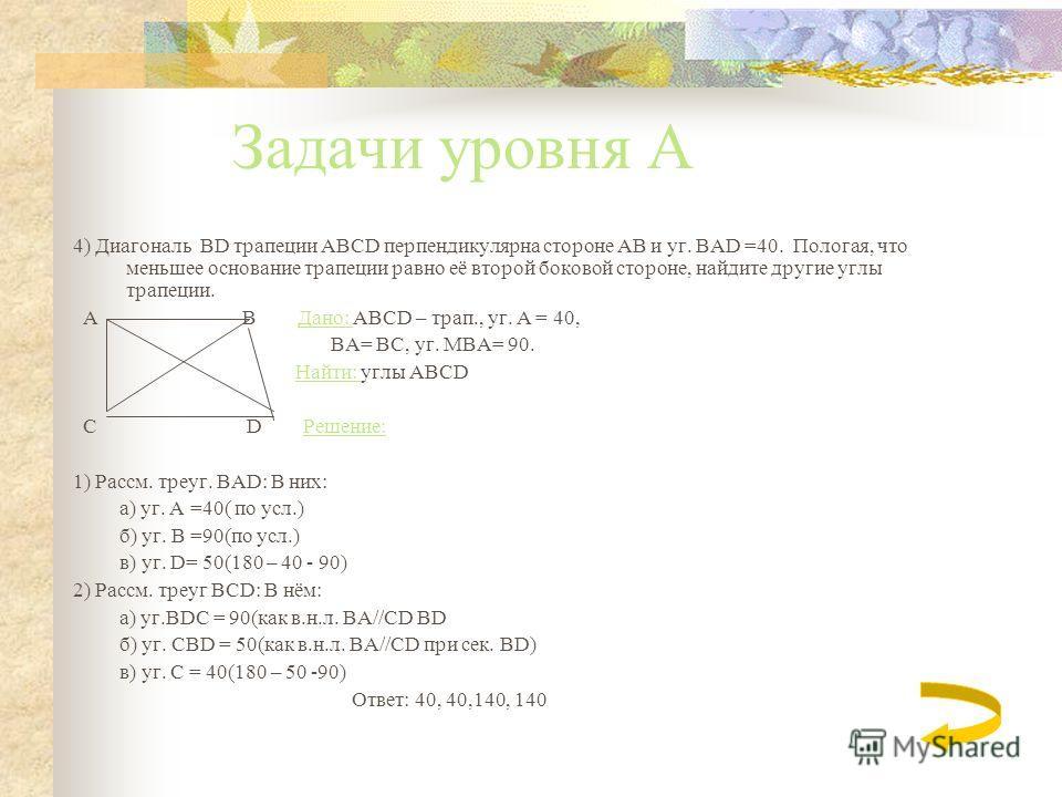 Задачи уровня А 3)Углы при одном основании трапеции равны 60 и 71. Найдите остальние углы трапеции. Дано:ABCD - трапеция Найти: уг. A и уг. B Решение: 1)Так как вн. одн. углы равны 180 Угол A = 112, (180 – 68) 2) Угол B тогда = 109, (180 – 71) Ответ: