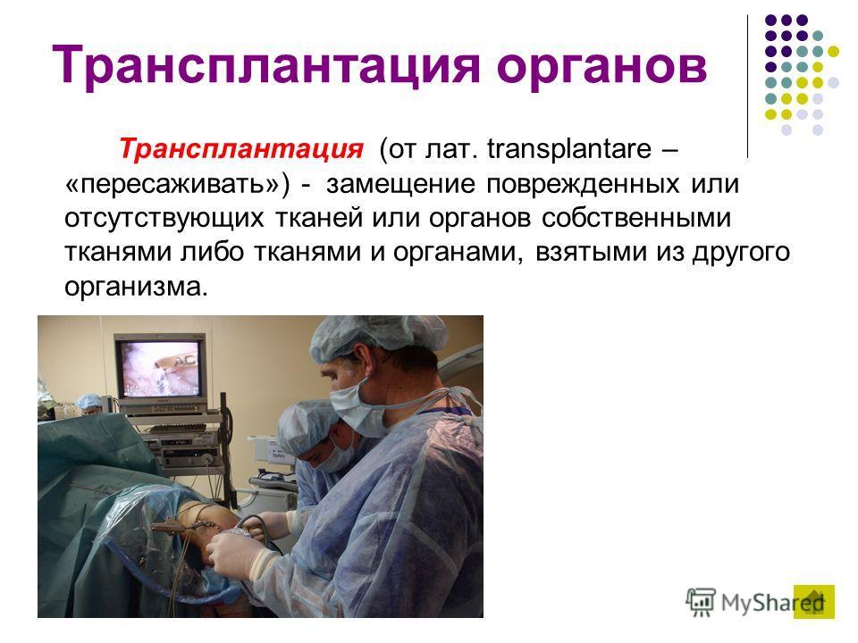 Трансплантация органов Трансплантация (от лат. transplantare – «пересаживать») - замещение поврежденных или отсутствующих тканей или органов собственными тканями либо тканями и органами, взятыми из другого организма.