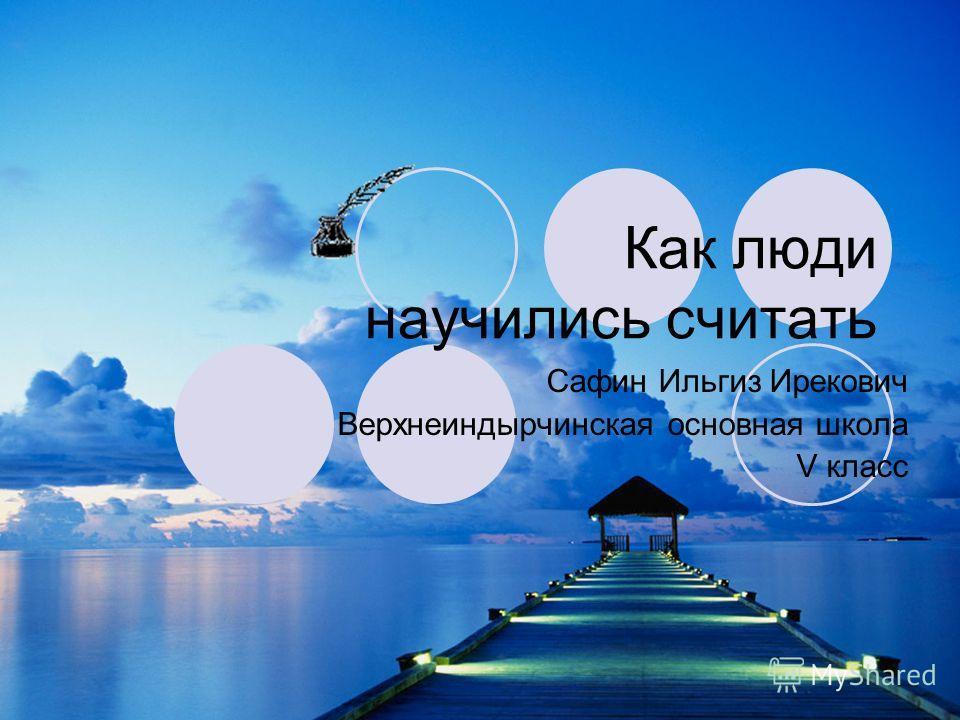 Как люди научились считать Сафин Ильгиз Ирекович Верхнеиндырчинская основная школа V класс