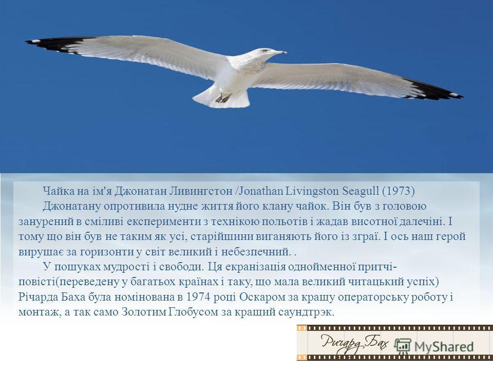 Чайка на ім'я Джонатан Ливингстон /Jonathan Livingston Seagull (1973) Джонатану опротивила нудне життя його клану чайок. Він був з головою занурений в сміливі експерименти з технікою польотів і жадав висотної далечіні. І тому що він був не таким як у