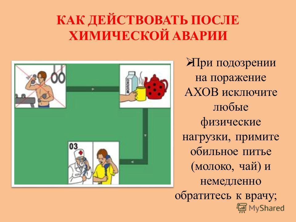 КАК ДЕЙСТВОВАТЬ ПОСЛЕ ХИМИЧЕСКОЙ АВАРИИ При подозрении на поражение АХОВ исключите любые физические нагрузки, примите обильное питье (молоко, чай) и немедленно обратитесь к врачу;