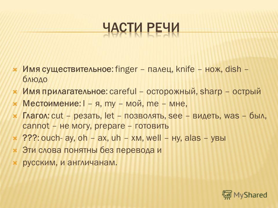 Имя существительное: finger – палец, knife – нож, dish – блюдо Имя прилагательное: careful – осторожный, sharp – острый Местоимение: I – я, my – мой, me – мне, Глагол: cut – резать, let – позволять, see – видеть, was – был, cannot – не могу, prepare