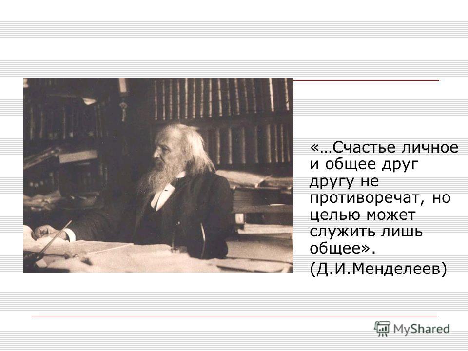 «…Счастье личное и общее друг другу не противоречат, но целью может служить лишь общее». (Д.И.Менделеев)