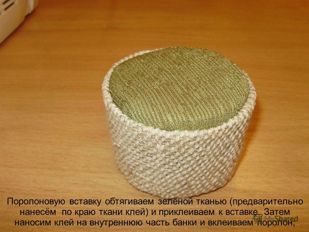 Поролоновую вставку обтягиваем зелёной тканью (предварительно нанесём по краю ткани клей) и приклеиваем к вставке. Затем наносим клей на внутреннюю часть банки и вклеиваем поролон;