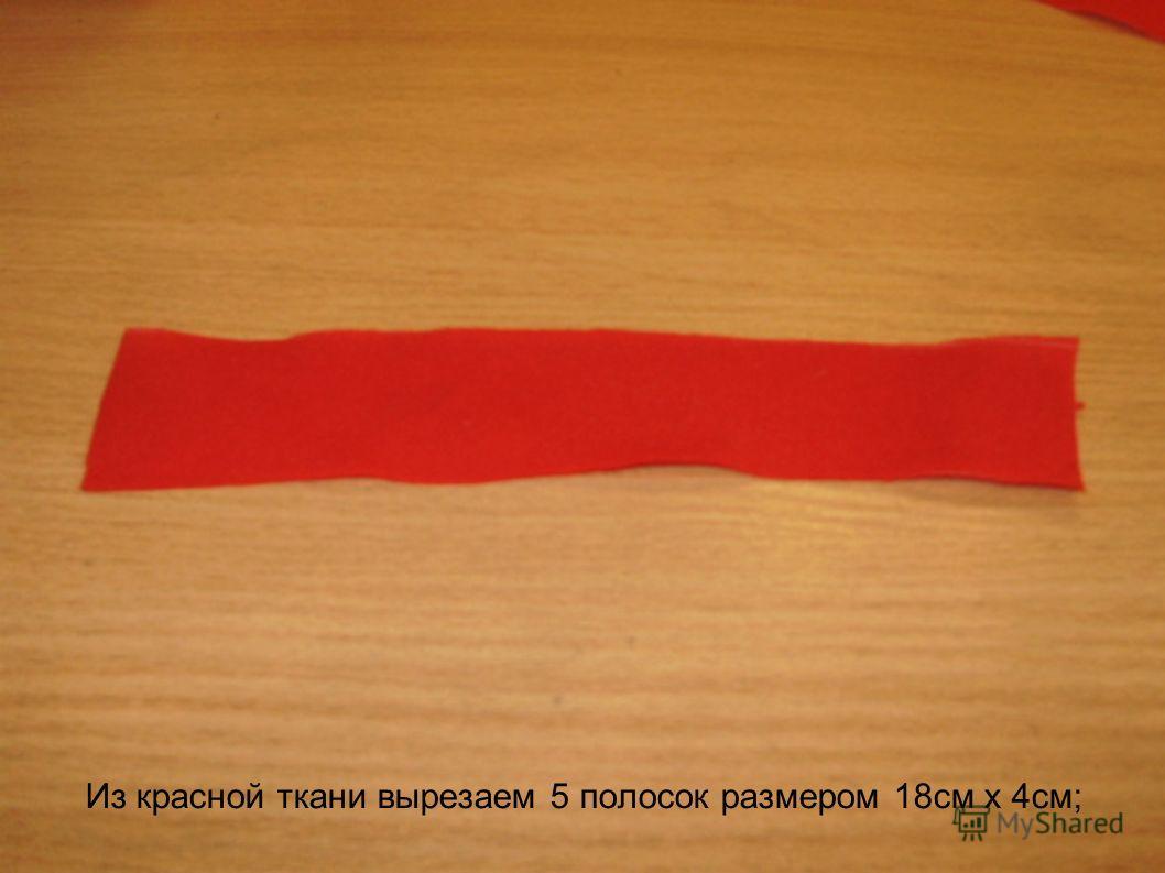Из красной ткани вырезаем 5 полосок размером 18см х 4см;