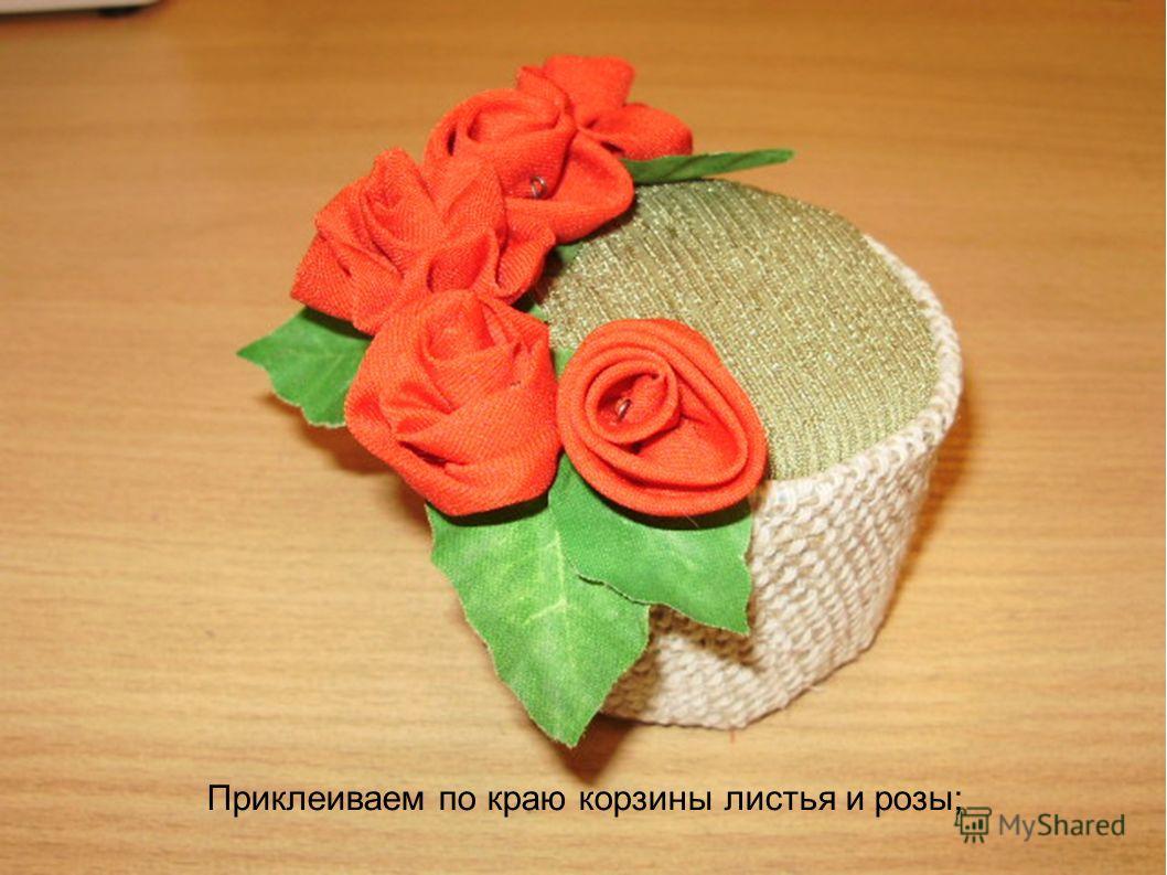 Приклеиваем по краю корзины листья и розы;