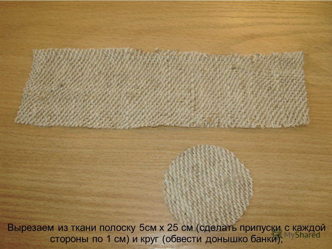 Вырезаем из ткани полоску 5см х 25 см (сделать припуски с каждой стороны по 1 см) и круг (обвести донышко банки);