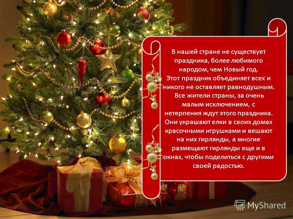 В нашей стране не существует праздника, более любимого народом, чем Новый год. Этот праздник объединяет всех и никого не оставляет равнодушным. Все жители страны, за очень малым исключением, с нетерпения ждут этого праздника. Они украшают елки в свои