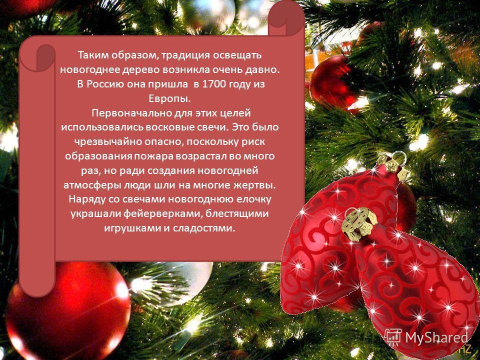 Таким образом, традиция освещать новогоднее дерево возникла очень давно. В Россию она пришла в 1700 году из Европы. Первоначально для этих целей использовались восковые свечи. Это было чрезвычайно опасно, поскольку риск образования пожара возрастал в
