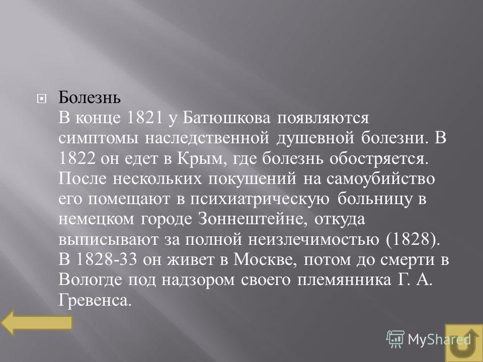 Болезнь В конце 1821 у Батюшкова появляются симптомы наследственной душевной болезни. В 1822 он едет в Крым, где болезнь обостряется. После нескольких покушений на самоубийство его помещают в психиатрическую больницу в немецком городе Зоннештейне, от