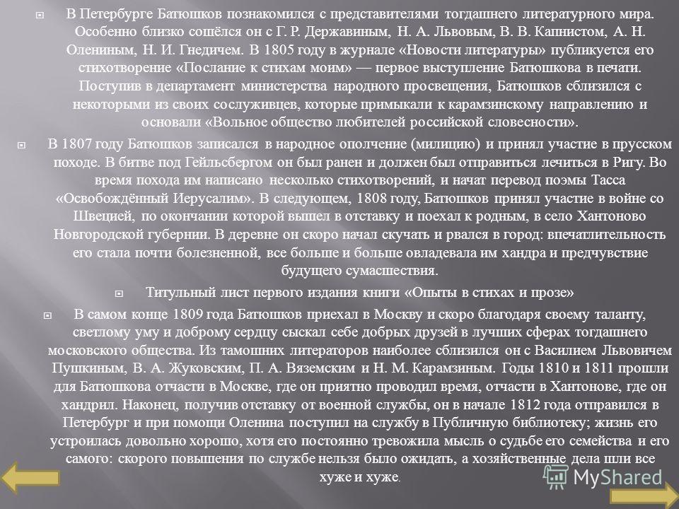 В Петербурге Батюшков познакомился с представителями тогдашнего литературного мира. Особенно близко сошёлся он с Г. Р. Державиным, Н. А. Львовым, В. В. Капнистом, А. Н. Олениным, Н. И. Гнедичем. В 1805 году в журнале « Новости литературы » публикуетс
