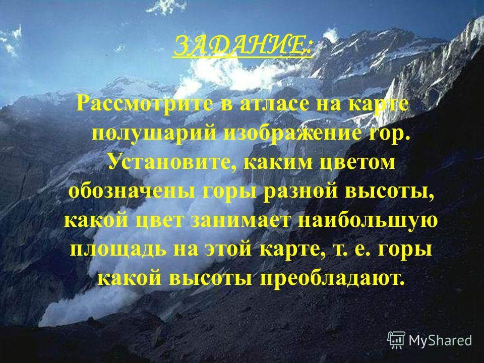 ЗАДАНИЕ: Рассмотрите в атласе на карте полушарий изображение гор. Установите, каким цветом обозначены горы разной высоты, какой цвет занимает наибольшую площадь на этой карте, т. е. горы какой высоты преобладают.