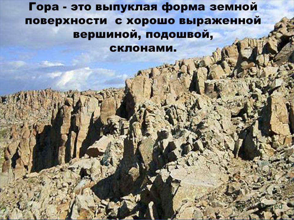 Гора - это выпуклая форма земной поверхности с хорошо выраженной вершиной, подошвой, склонами.