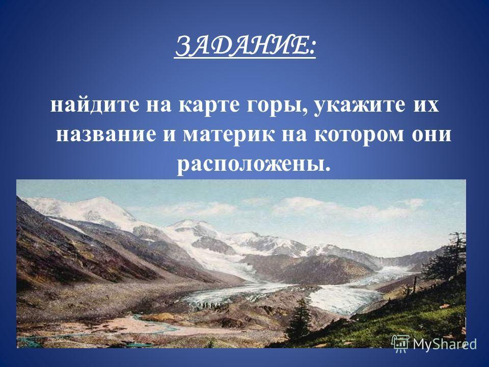 ЗАДАНИЕ: найдите на карте горы, укажите их название и материк на котором они расположены.