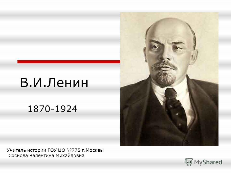 В.И.Ленин 1870-1924 Учитель истории ГОУ ЦО 775 г.Москвы Соснова Валентина Михайловна