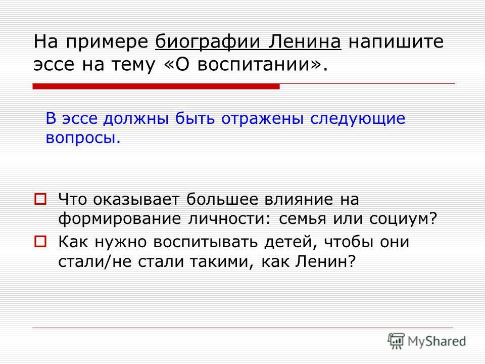 На примере биографии Ленина напишите эссе на тему «О воспитании». Что оказывает большее влияние на формирование личности: семья или социум? Как нужно воспитывать детей, чтобы они стали/не стали такими, как Ленин? В эссе должны быть отражены следующие