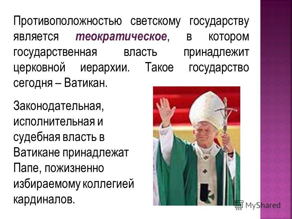 Противоположностью светскому государству является теократическое, в котором государственная власть принадлежит церковной иерархии. Такое государство сегодня – Ватикан. Законодательная, исполнительная и судебная власть в Ватикане принадлежат Папе, пож