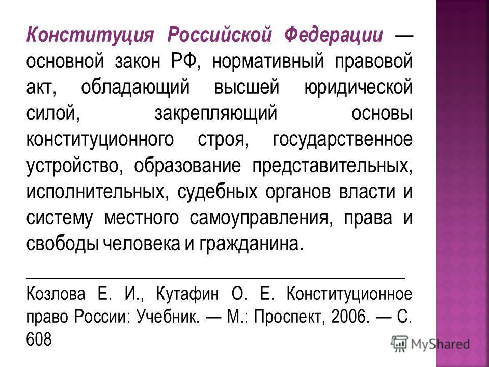 Конституция Российской Федерации основной закон РФ, нормативный правовой акт, обладающий высшей юридической силой, закрепляющий основы конституционного строя, государственное устройство, образование представительных, исполнительных, судебных органов