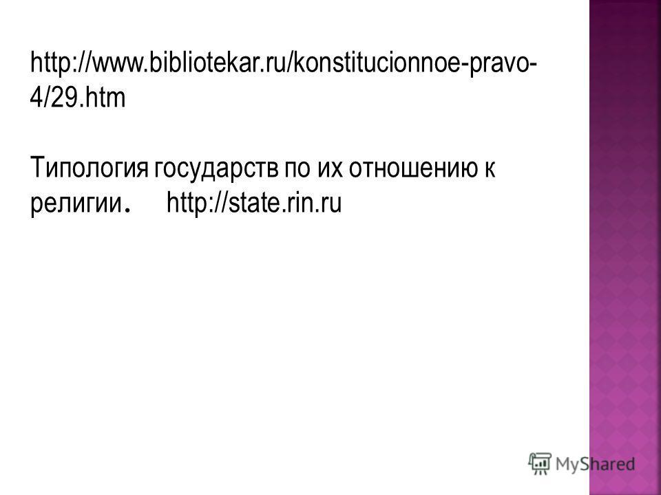 http://www.bibliotekar.ru/konstitucionnoe-pravo- 4/29.htm Типология государств по их отношению к религии. http://state.rin.ru