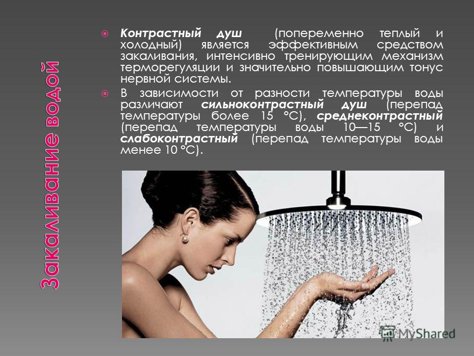 Контрастный душ (попеременно теплый и холодный) является эффективным средством закаливания, интенсивно тренирующим механизм терморегуляции и значительно повышающим тонус нервной системы. В зависимости от разности температуры воды различают сильноконт