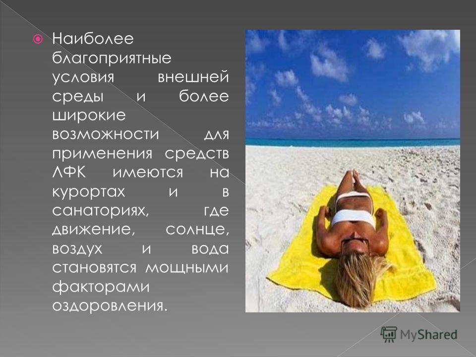 Наиболее благоприятные условия внешней среды и более широкие возможности для применения средств ЛФК имеются на курортах и в санаториях, где движение, солнце, воздух и вода становятся мощными факторами оздоровления.