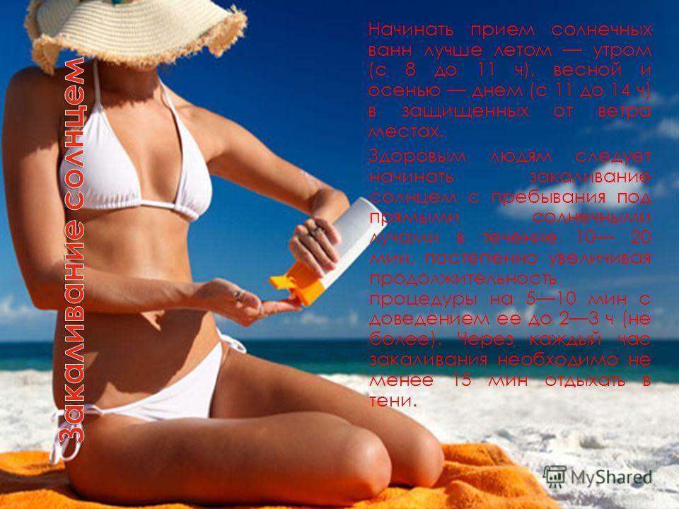 Начинать прием солнечных ванн лучше летом утром (с 8 до 11 ч), весной и осенью днем (с 11 до 14 ч) в защищенных от ветра местах. Здоровым людям следует начинать закаливание солнцем с пребывания под прямыми солнечными лучами в течение 10 20 мин, посте