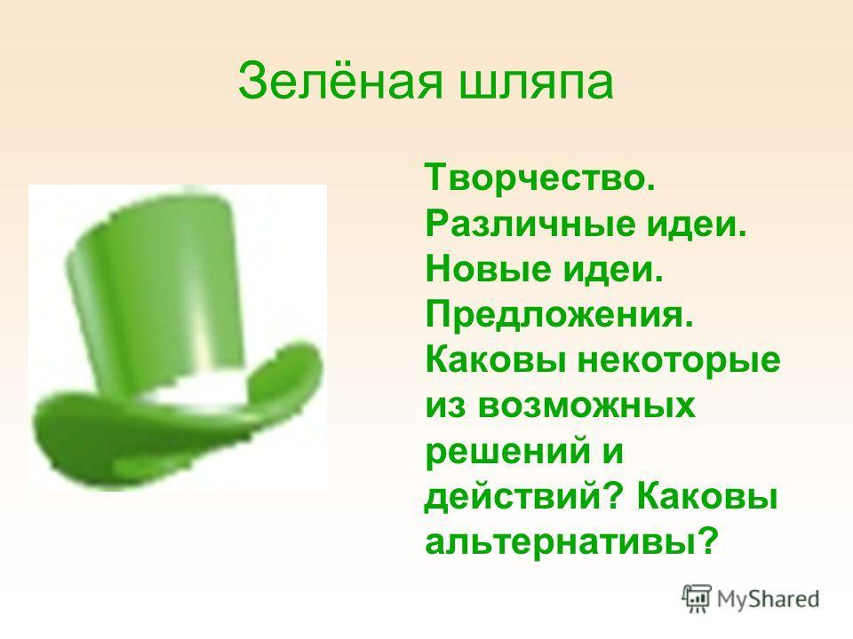Зелёная шляпа Творчество. Различные идеи. Новые идеи. Предложения. Каковы некоторые из возможных решений и действий? Каковы альтернативы?
