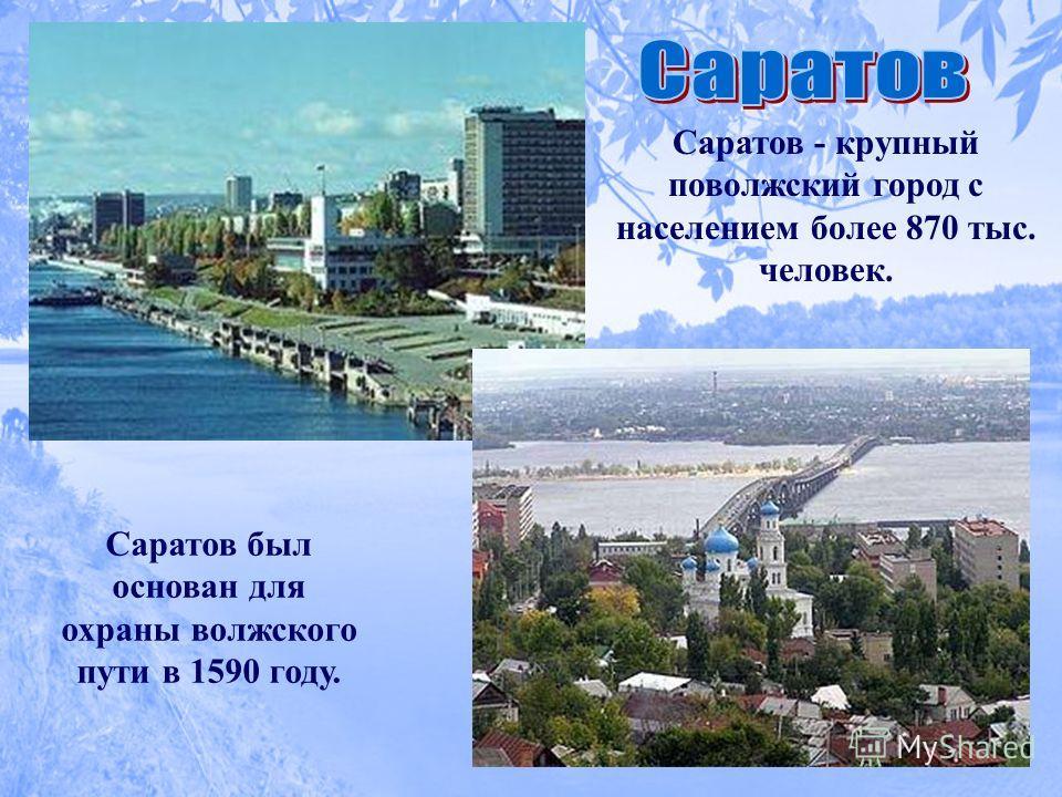 Саратов - крупный поволжский город с населением более 870 тыс. человек. Саратов был основан для охраны волжского пути в 1590 году.
