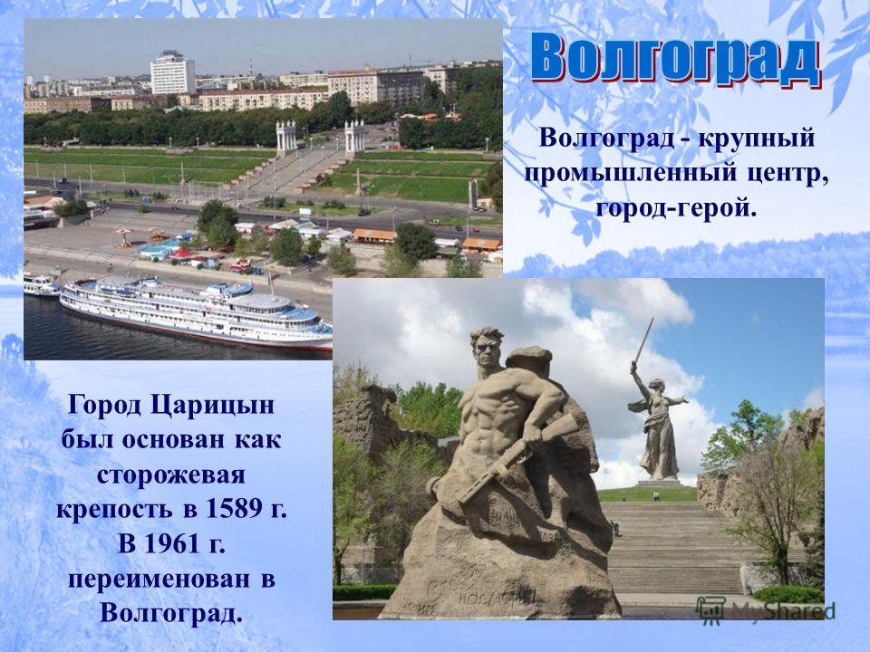 Волгоград - крупный промышленный центр, город-герой. Город Царицын был основан как сторожевая крепость в 1589 г. В 1961 г. переименован в Волгоград.