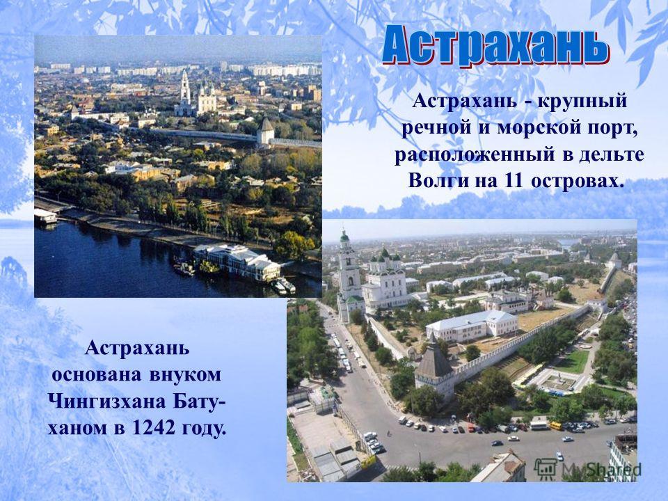 Астрахань - крупный речной и морской порт, расположенный в дельте Волги на 11 островах. Астрахань основана внуком Чингизхана Бату- ханом в 1242 году.