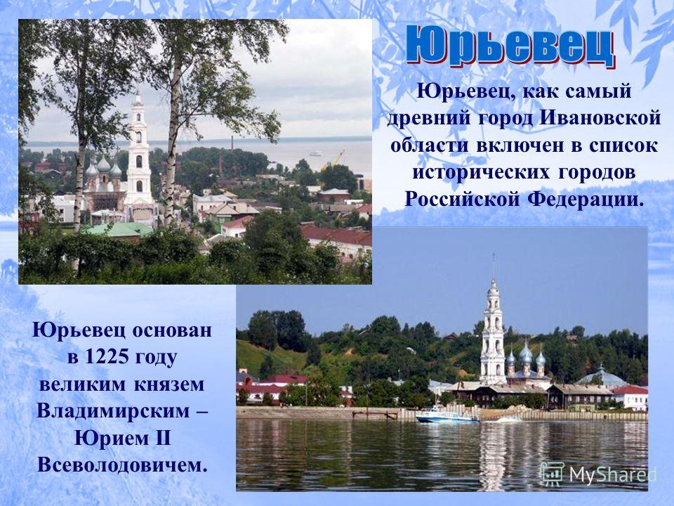 Юрьевец, как самый древний город Ивановской области включен в список исторических городов Российской Федерации. Юрьевец основан в 1225 году великим князем Владимирским – Юрием II Всеволодовичем.