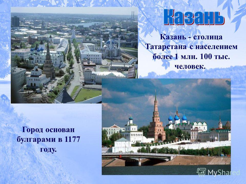 Казань - столица Татарстана с населением более 1 млн. 100 тыс. человек. Город основан булгарами в 1177 году.