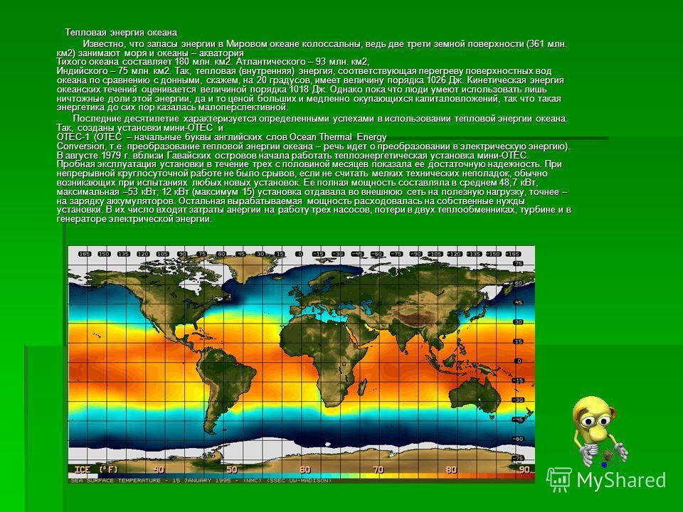 Тепловая энергия океана Тепловая энергия океана Известно, что запасы энергии в Мировом океане колоссальны, ведь две трети земной поверхности (361 млн. км2) занимают моря и океаны – акватория Тихого океана составляет 180 млн. км2. Атлантического – 93