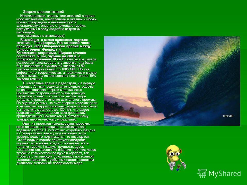 Энергия морских течений Энергия морских течений Неисчерпаемые запасы кинетической энергии морских течений, накопленные в океанах и морях, можно превращать в механическую и электрическую энергию с помощью турбин, погруженных в воду (подобно ветряным м