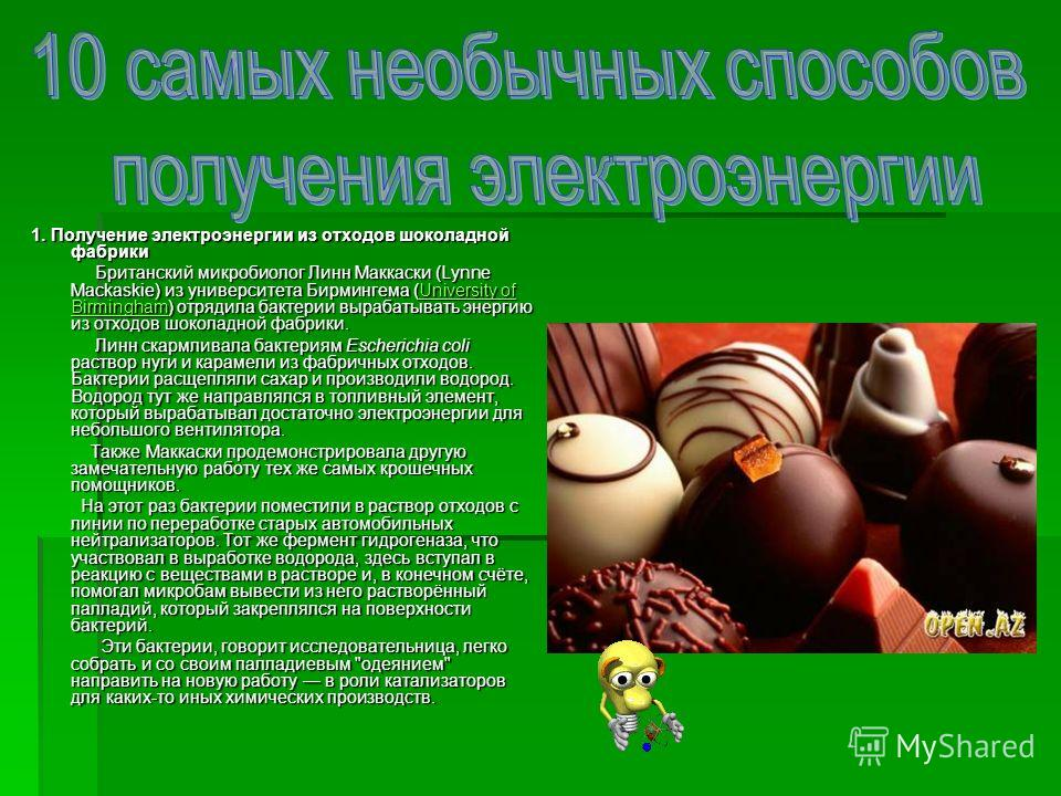 1. Получение электроэнергии из отходов шоколадной фабрики Британский микробиолог Линн Маккаски (Lynne Mackaskie) из университета Бирмингема (University of Birmingham) отрядила бактерии вырабатывать энергию из отходов шоколадной фабрики. Британский ми