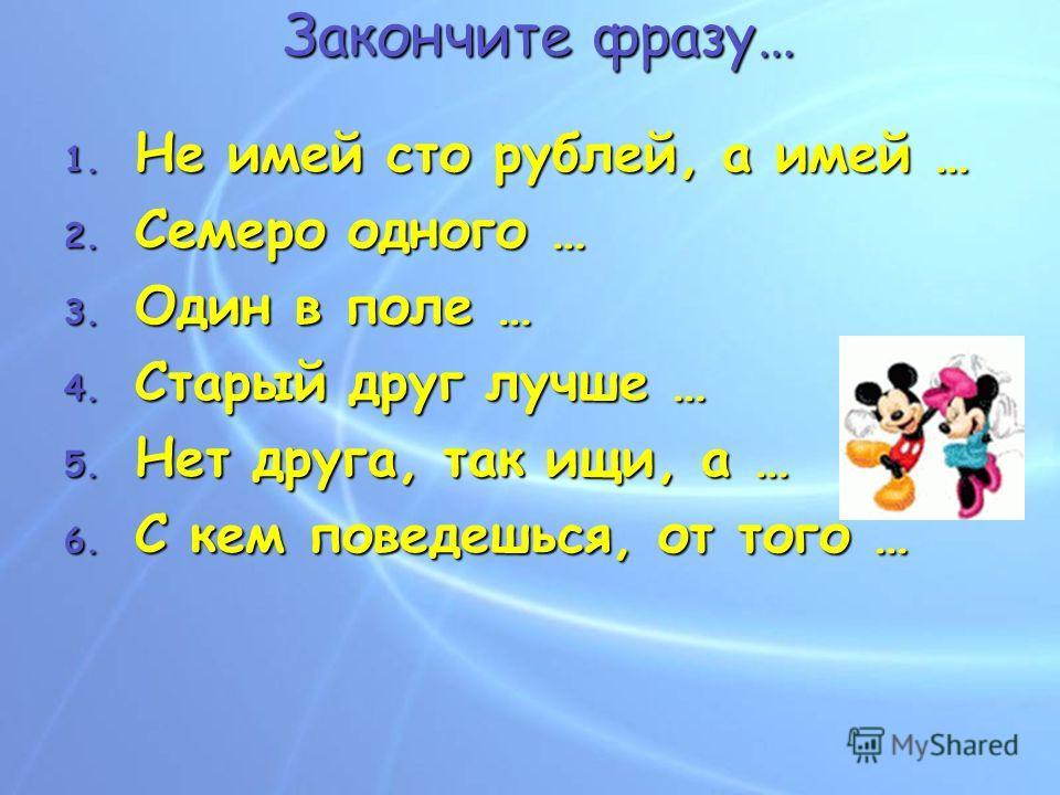 Закончите фразу… 1. Н е имей сто рублей, а имей … 2. С емеро одного … 3. О дин в поле … 4. С тарый друг лучше … 5. Н ет друга, так ищи, а … 6. С кем поведешься, от того …