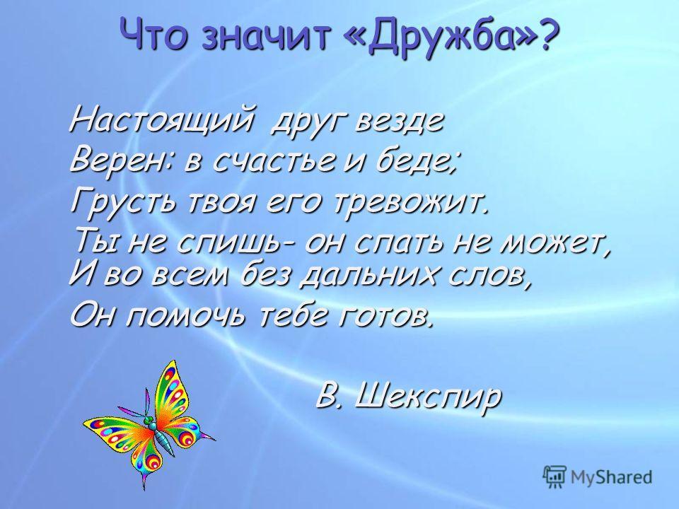 Что значит «Дружба»? Настоящий друг везде Верен: в счастье и беде; Грусть твоя его тревожит. Ты не спишь- он спать не может, И во всем без дальних слов, Он помочь тебе готов. В. Шекспир