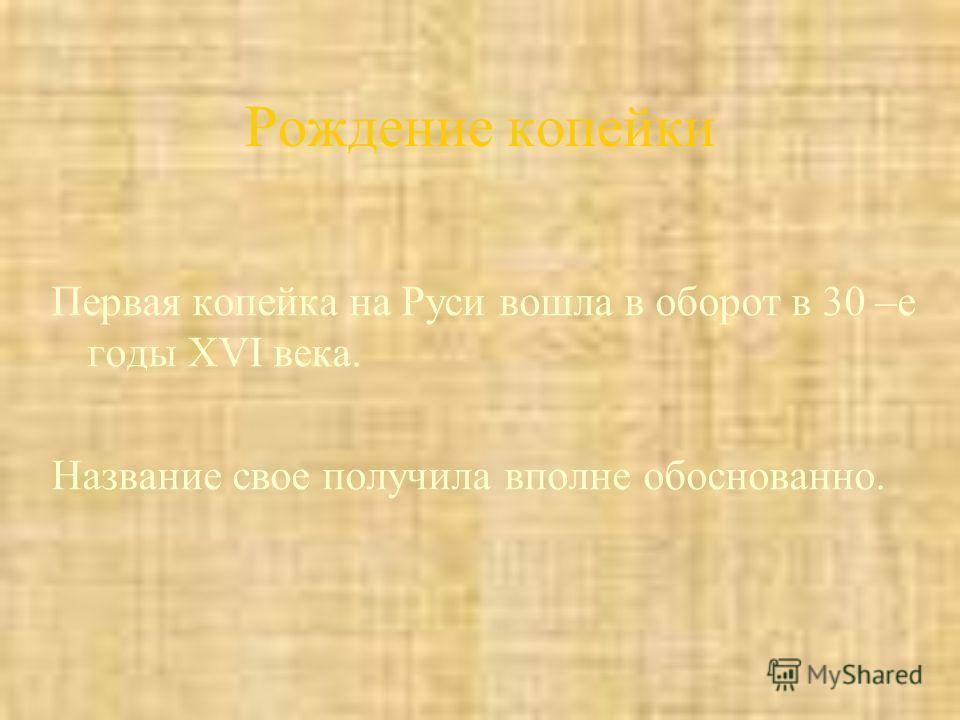 Рождение копейки Первая копейка на Руси вошла в оборот в 30 –е годы XVI века. Название свое получила вполне обоснованно.